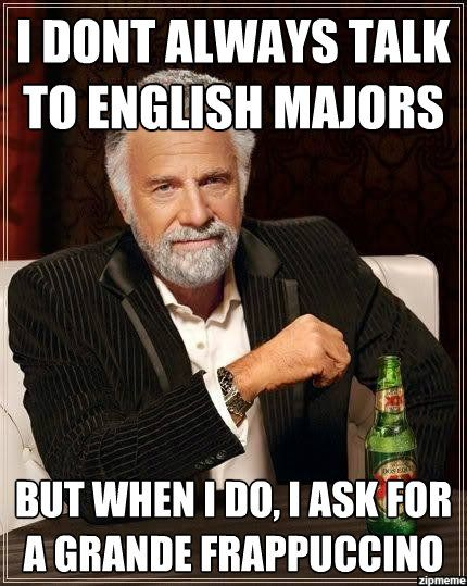 Meme: I don't always talk to English majors, but when I do I ask for a grande frappuccino